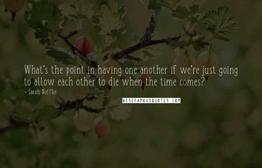 Sarah Noffke quotes: What's the point in having one another if we're just going to allow each other to die when the time comes?