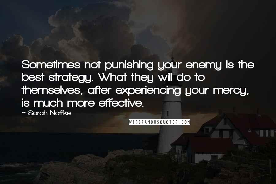 Sarah Noffke quotes: Sometimes not punishing your enemy is the best strategy. What they will do to themselves, after experiencing your mercy, is much more effective.