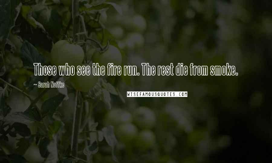 Sarah Noffke quotes: Those who see the fire run. The rest die from smoke.