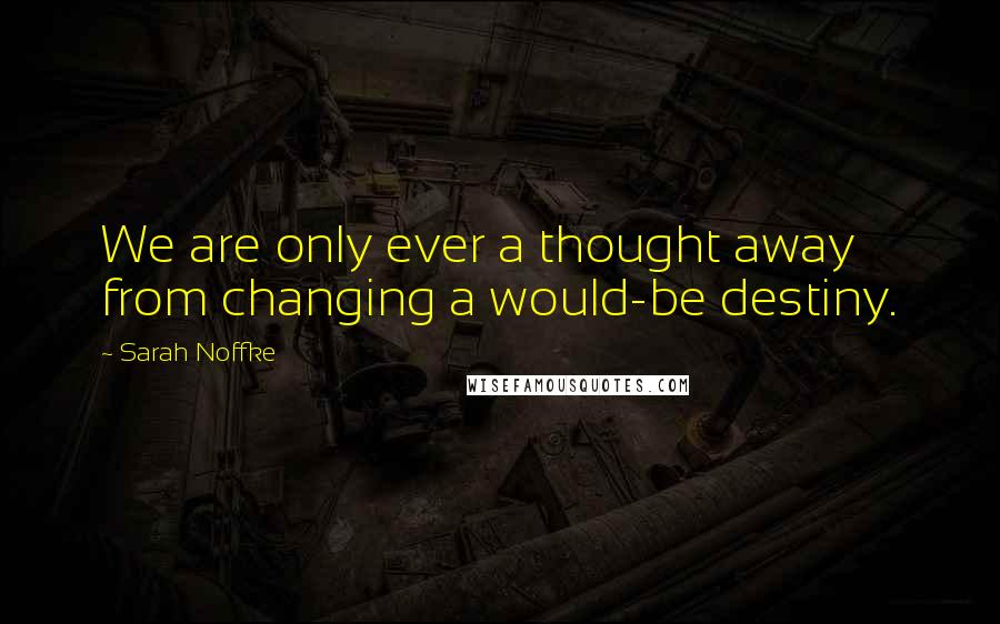 Sarah Noffke quotes: We are only ever a thought away from changing a would-be destiny.