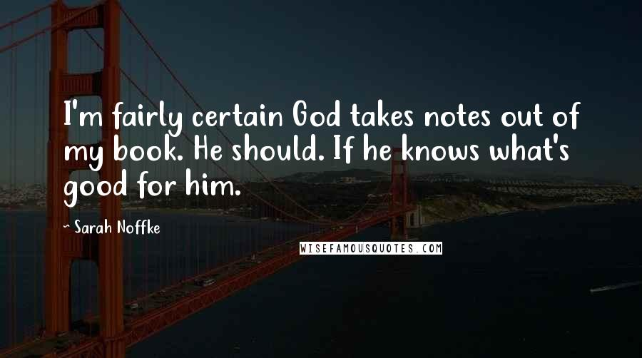 Sarah Noffke quotes: I'm fairly certain God takes notes out of my book. He should. If he knows what's good for him.