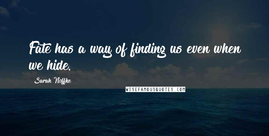 Sarah Noffke quotes: Fate has a way of finding us even when we hide.