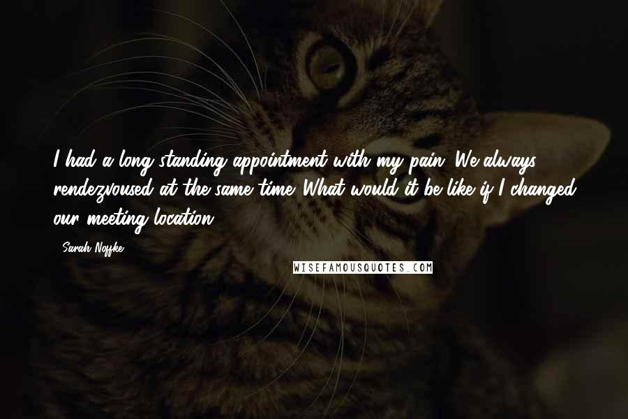 Sarah Noffke quotes: I had a long-standing appointment with my pain. We always rendezvoused at the same time. What would it be like if I changed our meeting location?