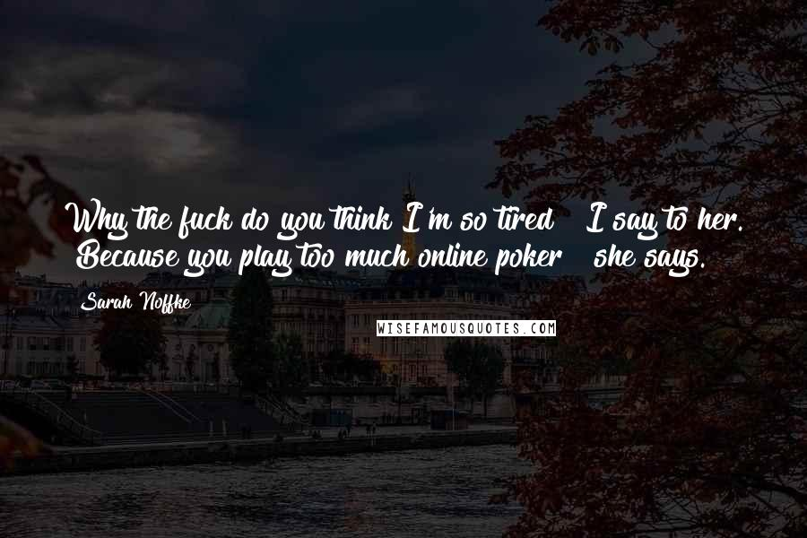 """Sarah Noffke quotes: Why the fuck do you think I'm so tired?"""" I say to her. """"Because you play too much online poker?"""" she says."""