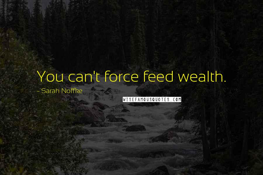 Sarah Noffke quotes: You can't force feed wealth.