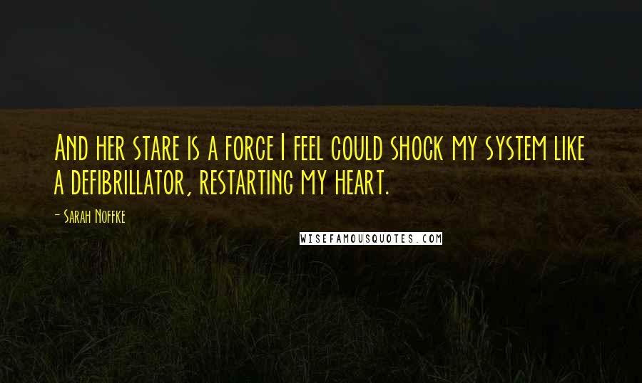 Sarah Noffke quotes: And her stare is a force I feel could shock my system like a defibrillator, restarting my heart.