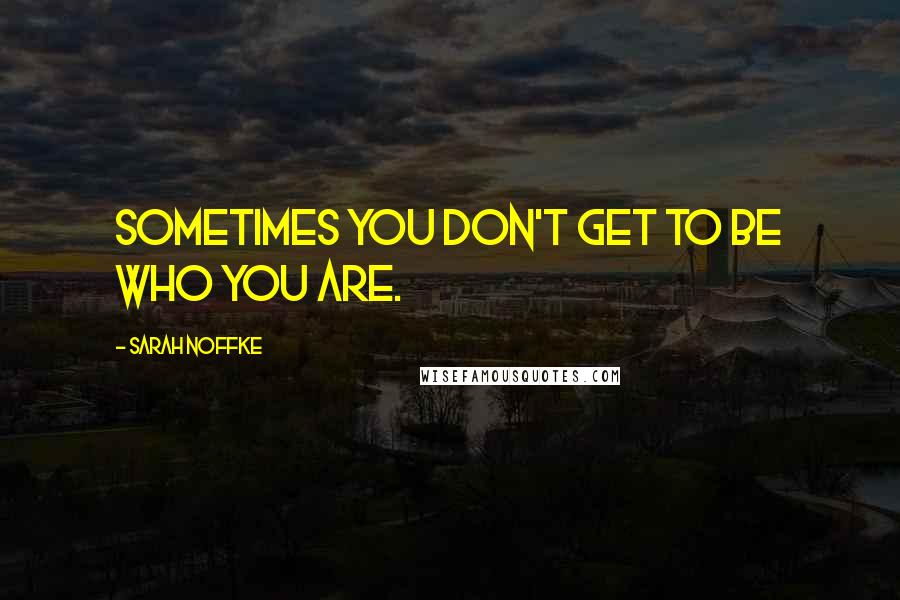 Sarah Noffke quotes: Sometimes you don't get to be who you are.