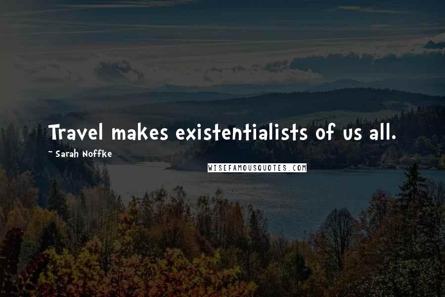 Sarah Noffke quotes: Travel makes existentialists of us all.