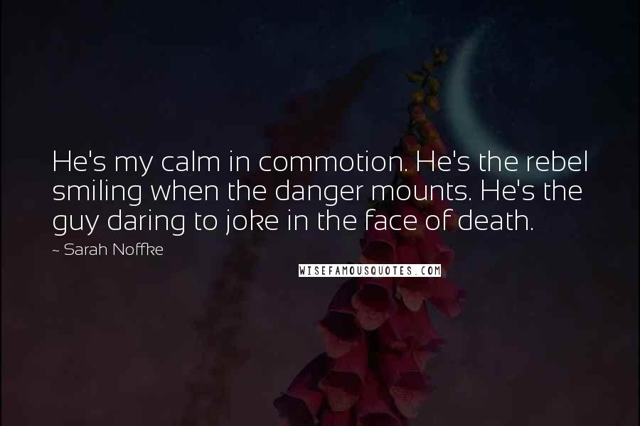Sarah Noffke quotes: He's my calm in commotion. He's the rebel smiling when the danger mounts. He's the guy daring to joke in the face of death.
