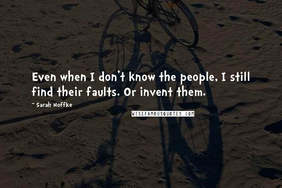 Sarah Noffke quotes: Even when I don't know the people, I still find their faults. Or invent them.