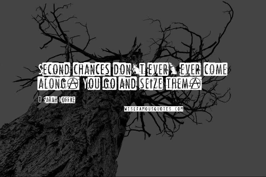 Sarah Noffke quotes: Second chances don't ever, ever come along. You go and seize them.