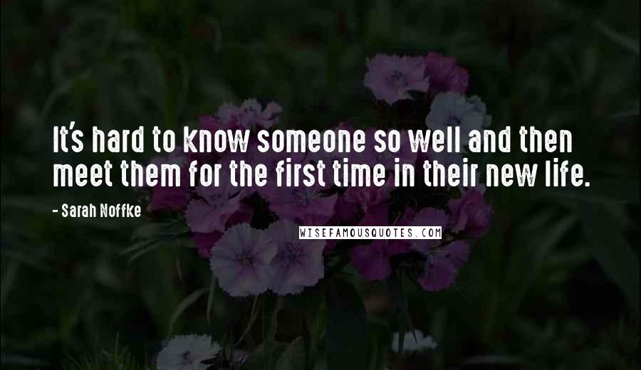 Sarah Noffke quotes: It's hard to know someone so well and then meet them for the first time in their new life.