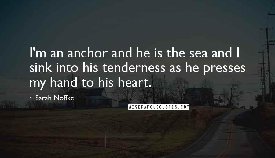 Sarah Noffke quotes: I'm an anchor and he is the sea and I sink into his tenderness as he presses my hand to his heart.