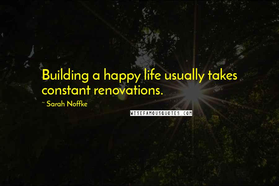 Sarah Noffke quotes: Building a happy life usually takes constant renovations.