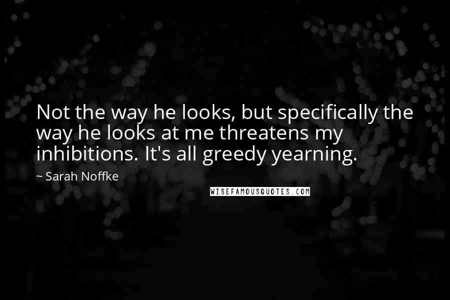 Sarah Noffke quotes: Not the way he looks, but specifically the way he looks at me threatens my inhibitions. It's all greedy yearning.