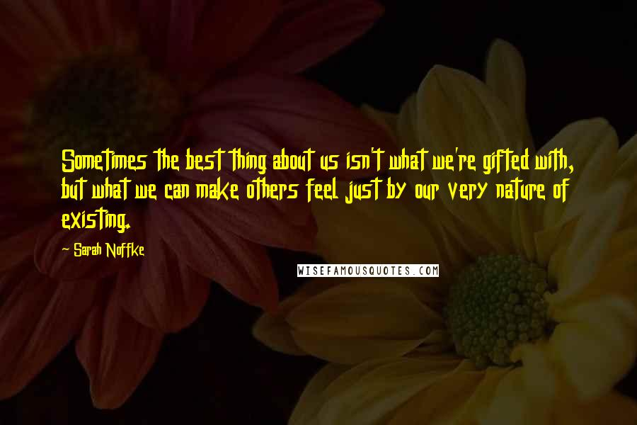Sarah Noffke quotes: Sometimes the best thing about us isn't what we're gifted with, but what we can make others feel just by our very nature of existing.
