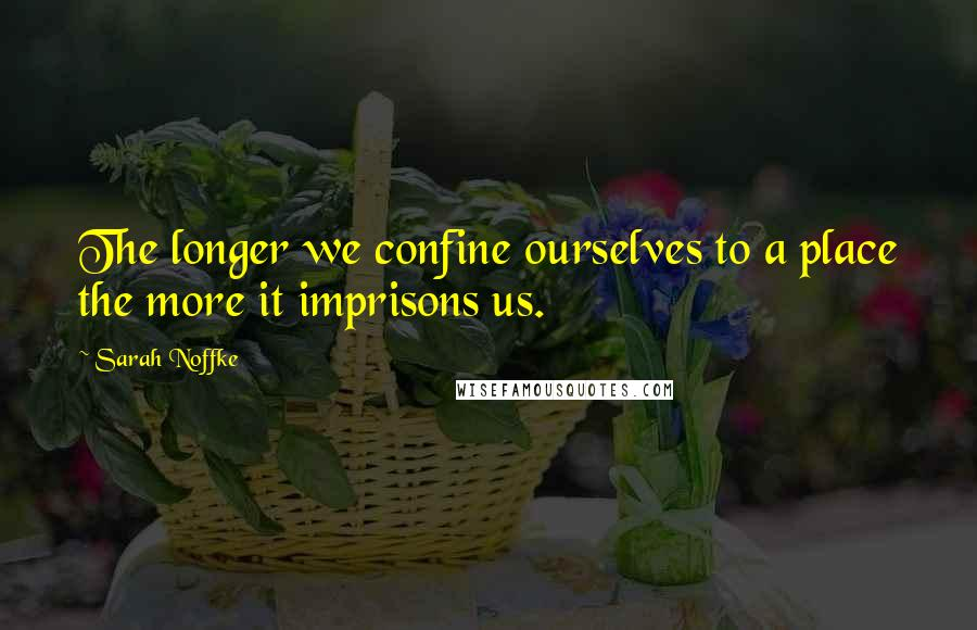 Sarah Noffke quotes: The longer we confine ourselves to a place the more it imprisons us.