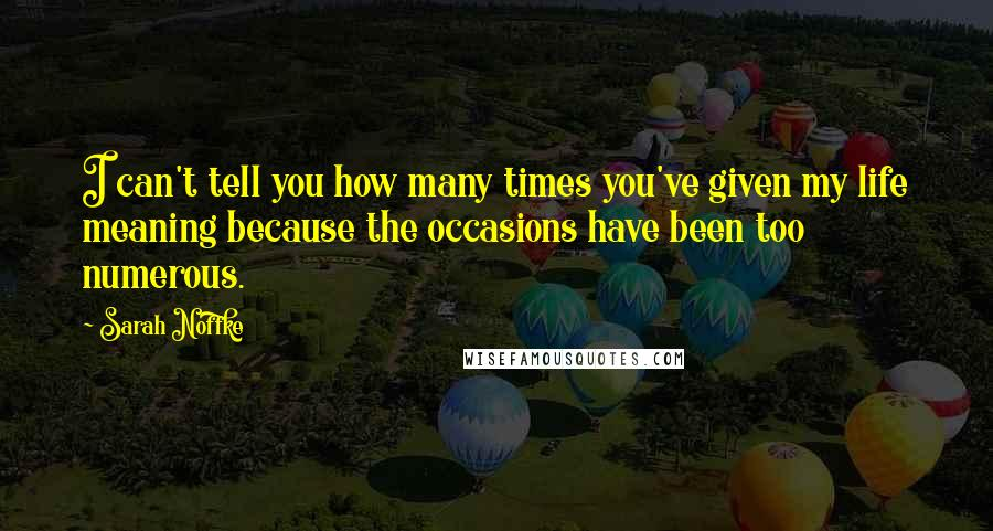 Sarah Noffke quotes: I can't tell you how many times you've given my life meaning because the occasions have been too numerous.