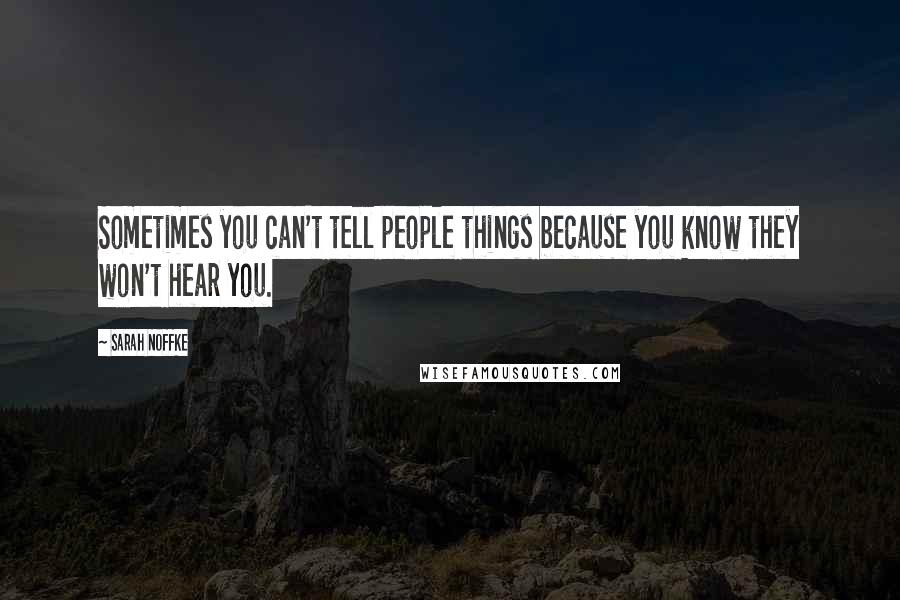 Sarah Noffke quotes: Sometimes you can't tell people things because you know they won't hear you.