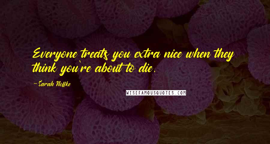 Sarah Noffke quotes: Everyone treats you extra nice when they think you're about to die.