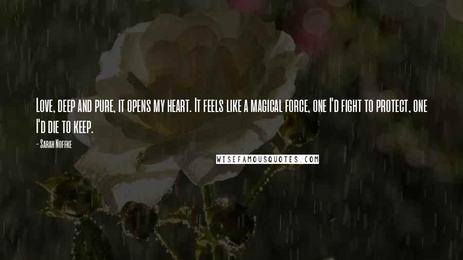 Sarah Noffke quotes: Love, deep and pure, it opens my heart. It feels like a magical force, one I'd fight to protect, one I'd die to keep.