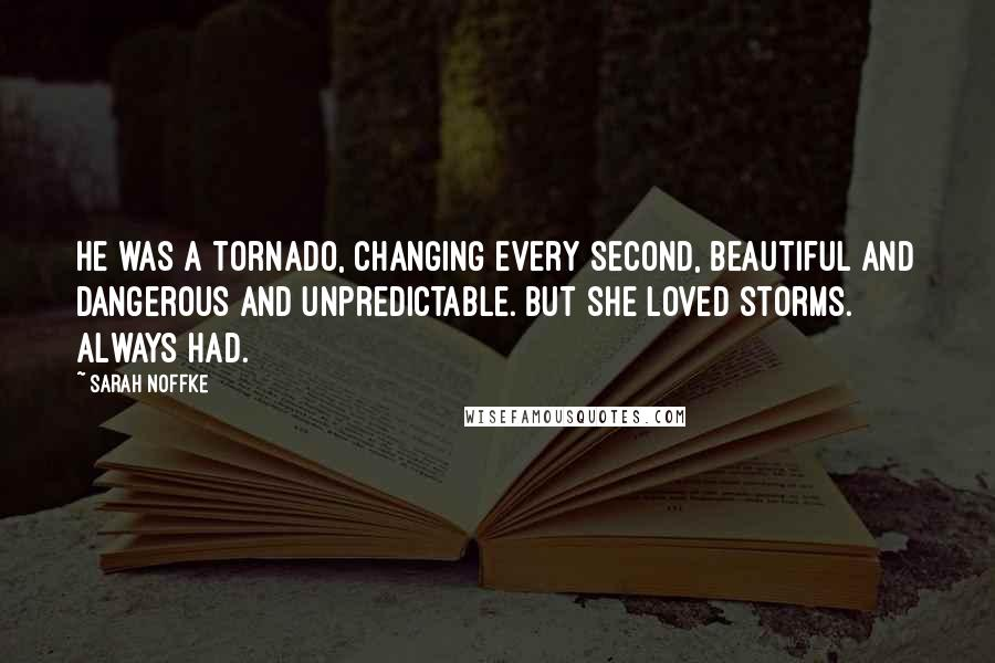 Sarah Noffke quotes: He was a tornado, changing every second, beautiful and dangerous and unpredictable. But she loved storms. Always had.