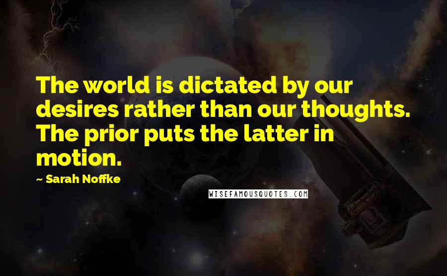 Sarah Noffke quotes: The world is dictated by our desires rather than our thoughts. The prior puts the latter in motion.
