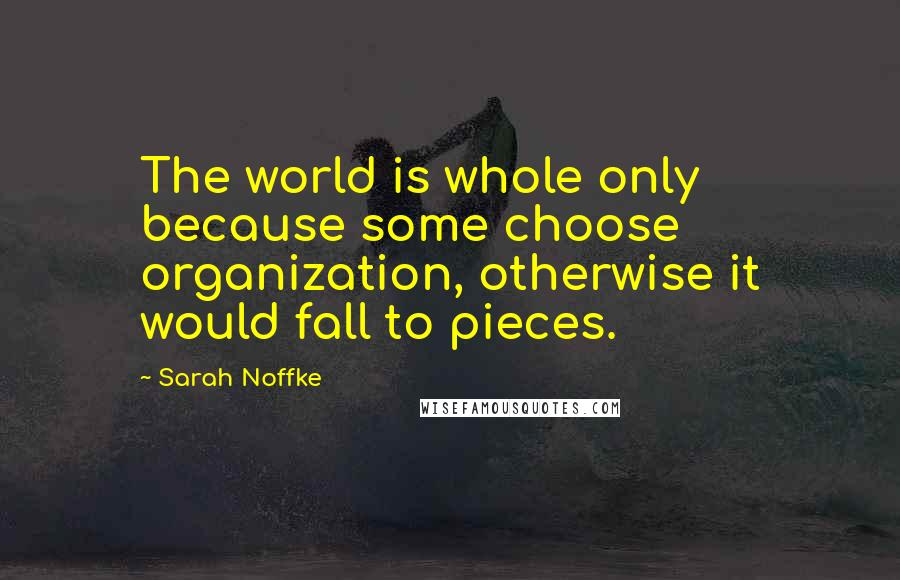 Sarah Noffke quotes: The world is whole only because some choose organization, otherwise it would fall to pieces.