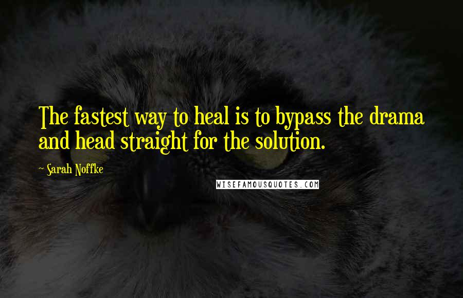 Sarah Noffke quotes: The fastest way to heal is to bypass the drama and head straight for the solution.