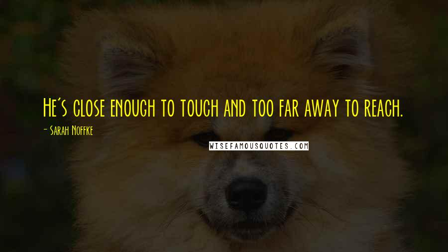 Sarah Noffke quotes: He's close enough to touch and too far away to reach.