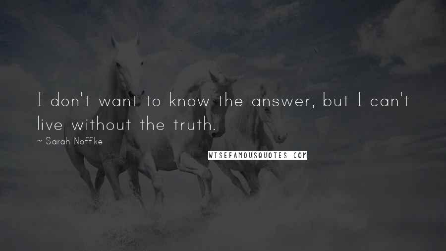 Sarah Noffke quotes: I don't want to know the answer, but I can't live without the truth.