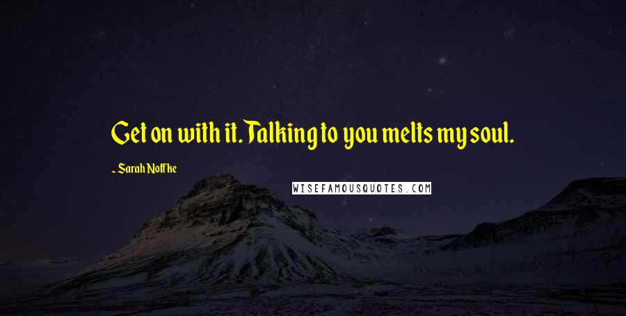 Sarah Noffke quotes: Get on with it. Talking to you melts my soul.