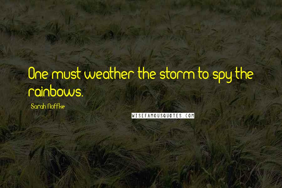 Sarah Noffke quotes: One must weather the storm to spy the rainbows.