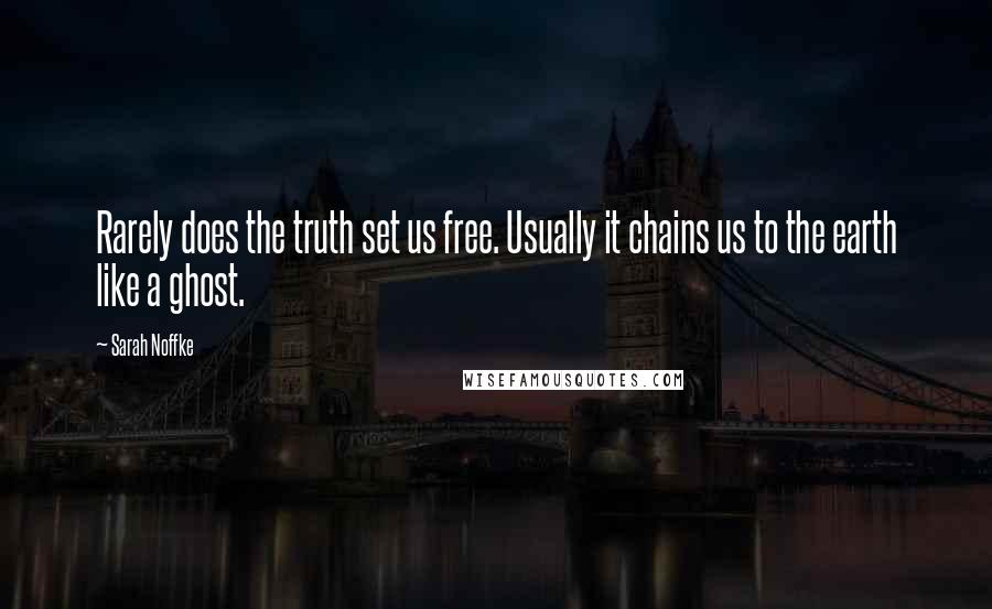 Sarah Noffke quotes: Rarely does the truth set us free. Usually it chains us to the earth like a ghost.