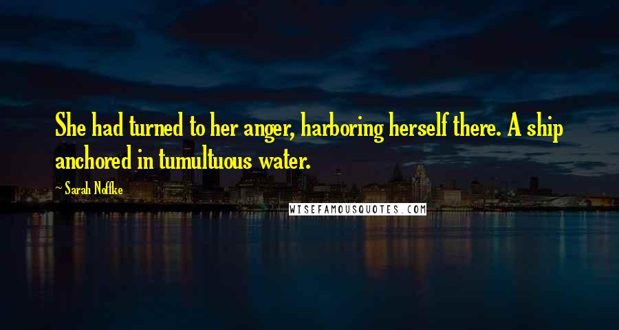 Sarah Noffke quotes: She had turned to her anger, harboring herself there. A ship anchored in tumultuous water.