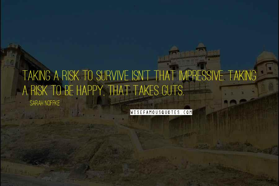 Sarah Noffke quotes: Taking a risk to survive isn't that impressive. Taking a risk to be happy, that takes guts.