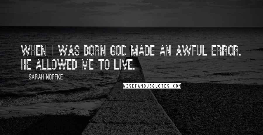 Sarah Noffke quotes: When I was born God made an awful error. He allowed me to live.