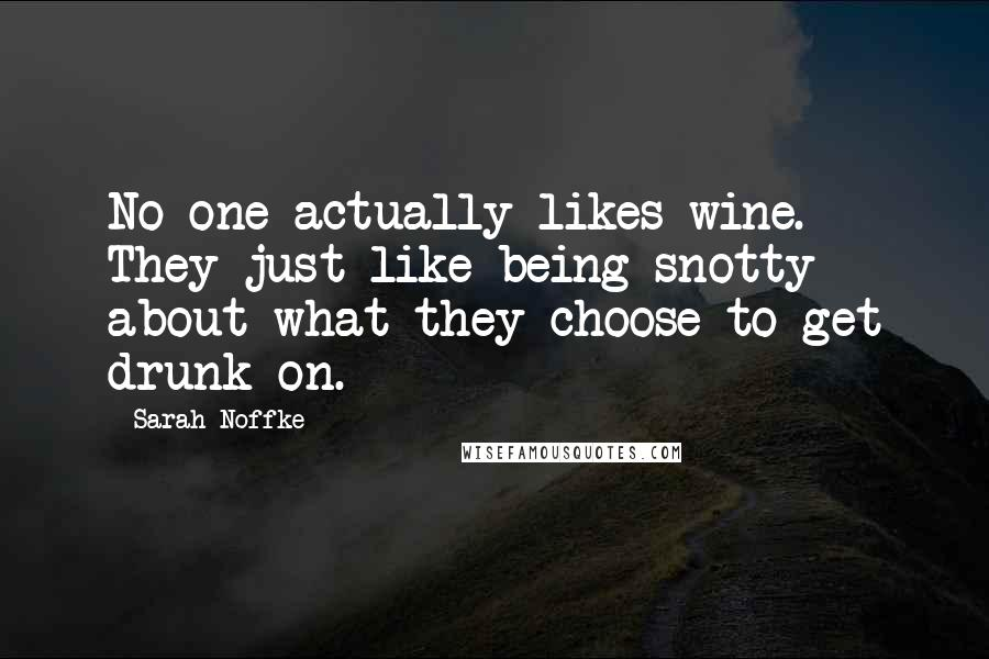 Sarah Noffke quotes: No one actually likes wine. They just like being snotty about what they choose to get drunk on.