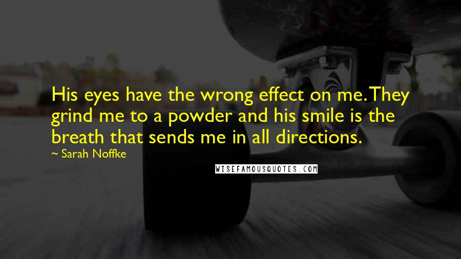 Sarah Noffke quotes: His eyes have the wrong effect on me. They grind me to a powder and his smile is the breath that sends me in all directions.