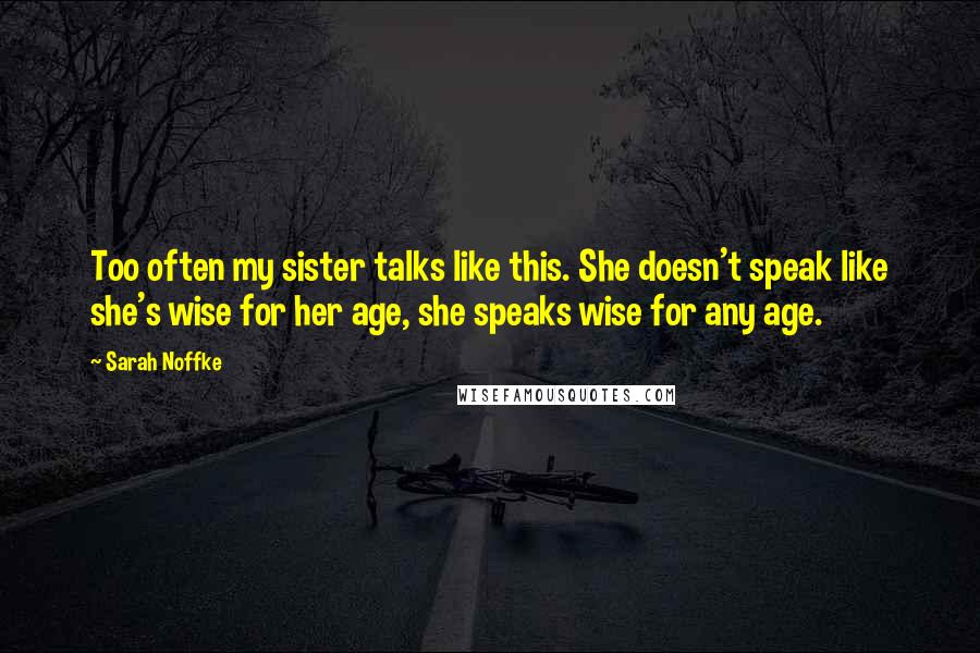 Sarah Noffke quotes: Too often my sister talks like this. She doesn't speak like she's wise for her age, she speaks wise for any age.