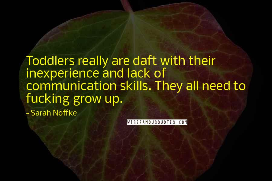 Sarah Noffke quotes: Toddlers really are daft with their inexperience and lack of communication skills. They all need to fucking grow up.