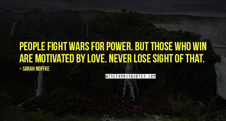 Sarah Noffke quotes: People fight wars for power. But those who win are motivated by love. Never lose sight of that.