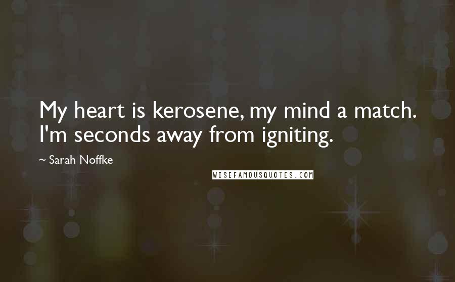 Sarah Noffke quotes: My heart is kerosene, my mind a match. I'm seconds away from igniting.
