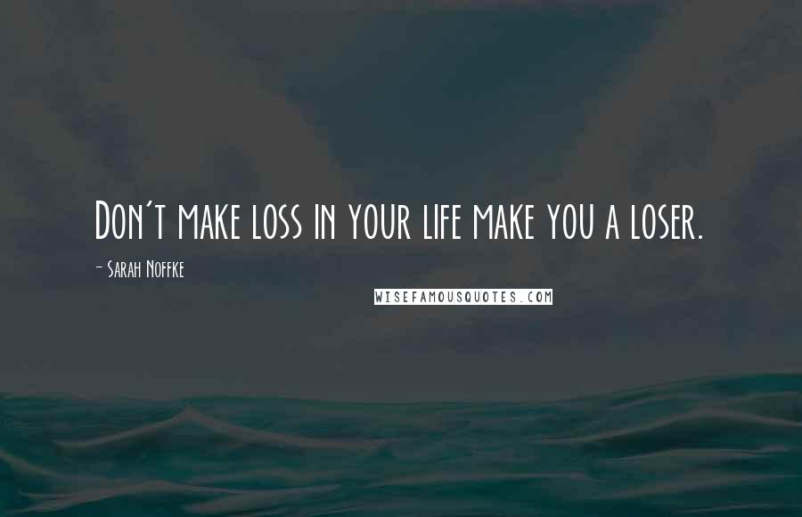 Sarah Noffke quotes: Don't make loss in your life make you a loser.