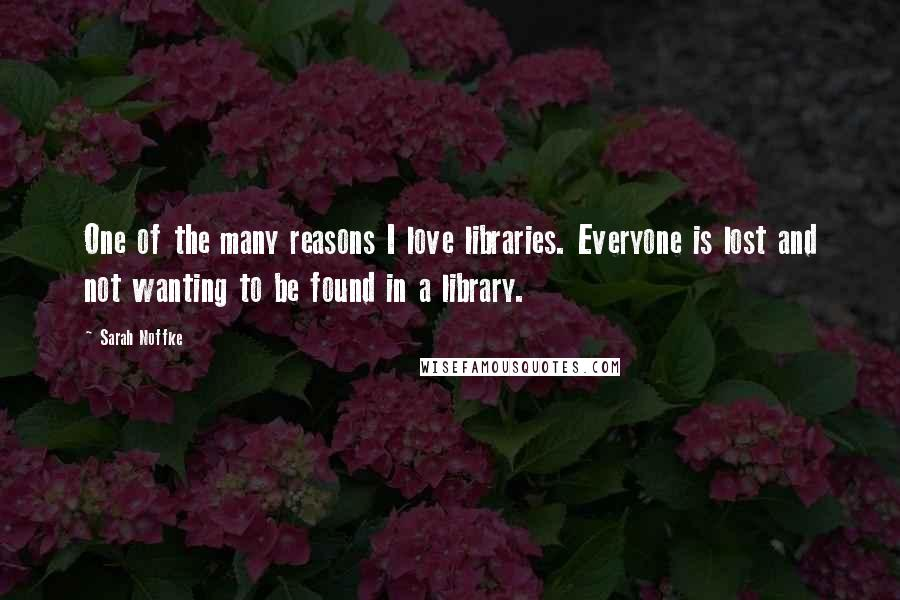 Sarah Noffke quotes: One of the many reasons I love libraries. Everyone is lost and not wanting to be found in a library.