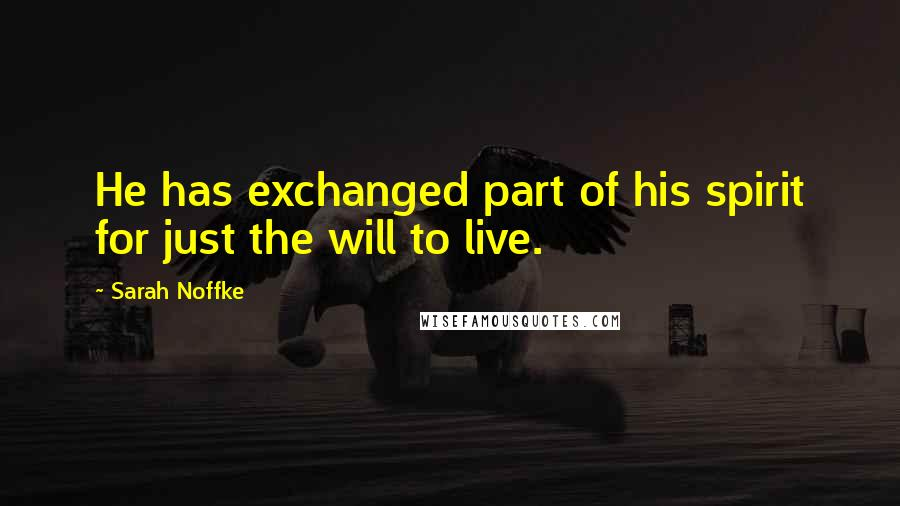 Sarah Noffke quotes: He has exchanged part of his spirit for just the will to live.