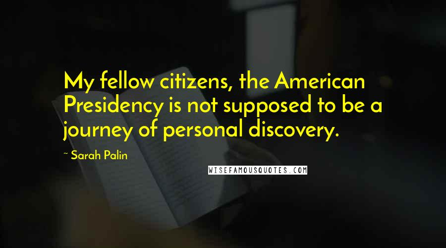 Sarah Palin quotes: My fellow citizens, the American Presidency is not supposed to be a journey of personal discovery.