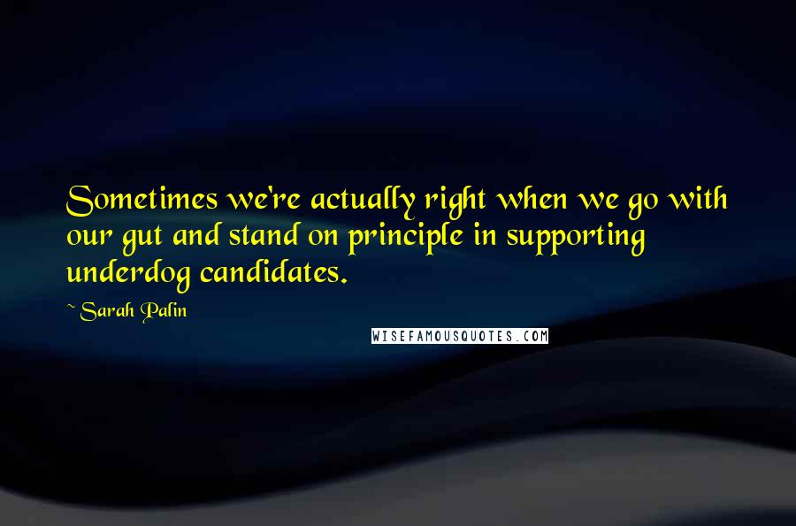 Sarah Palin quotes: Sometimes we're actually right when we go with our gut and stand on principle in supporting underdog candidates.