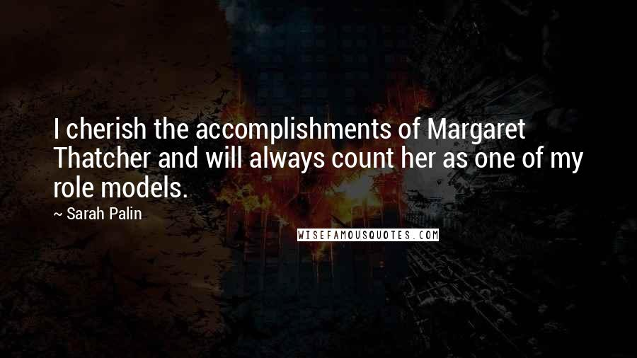 Sarah Palin quotes: I cherish the accomplishments of Margaret Thatcher and will always count her as one of my role models.