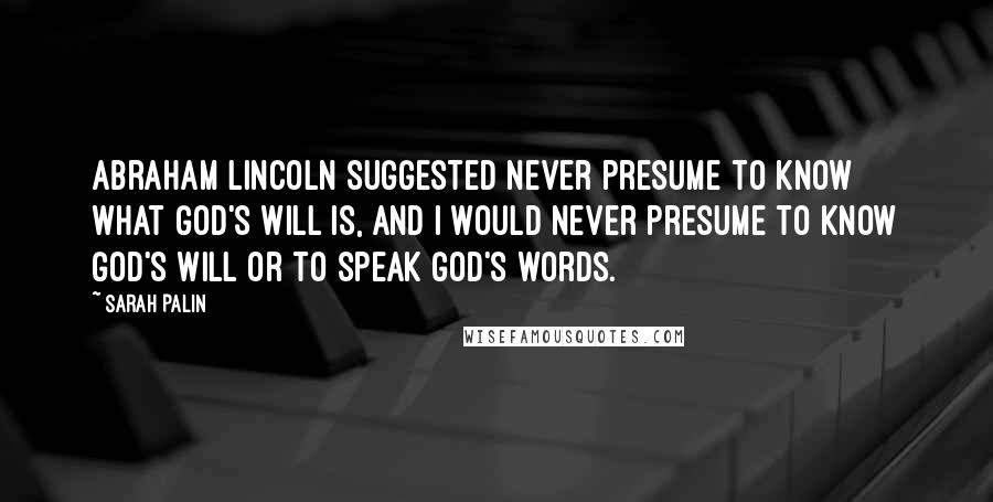 Sarah Palin quotes: Abraham Lincoln suggested never presume to know what God's will is, and I would never presume to know God's will or to speak God's words.
